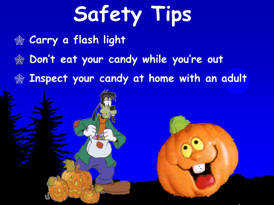 Safety Tips Carry a flash light Don't eat your candy while you're out