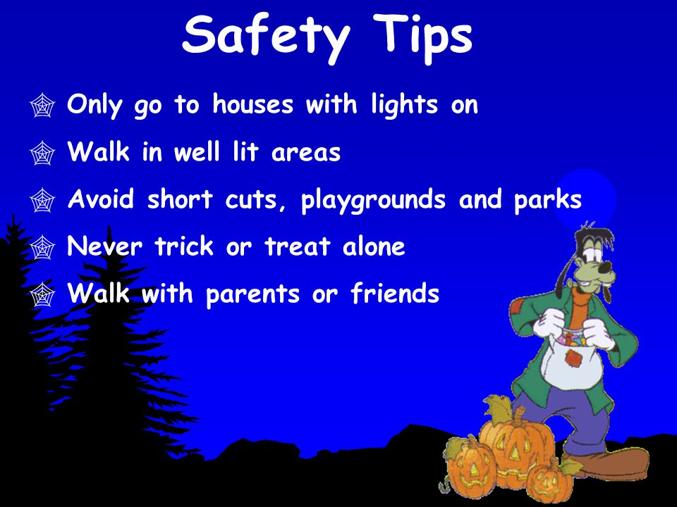 Safety Tips Only go to houses with lights on Walk in well lit areas