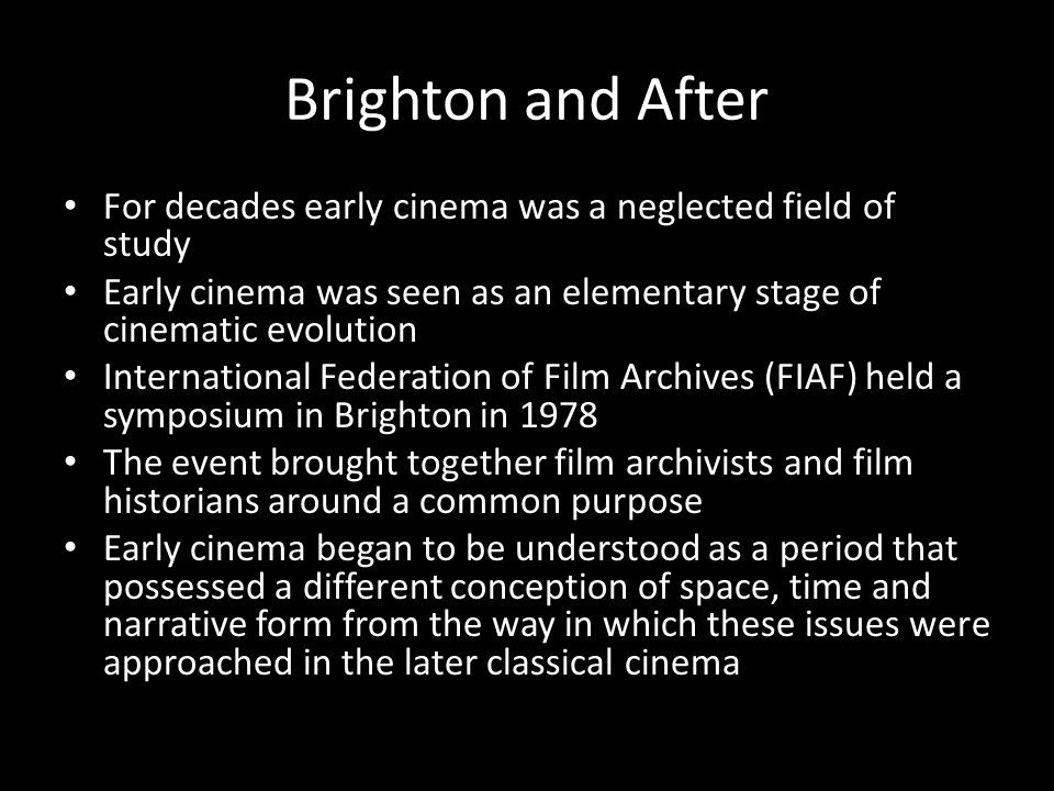 Brighton and After For decades early cinema was a neglected field of study. Early cinema was seen as an elementary stage of cinematic evolution.