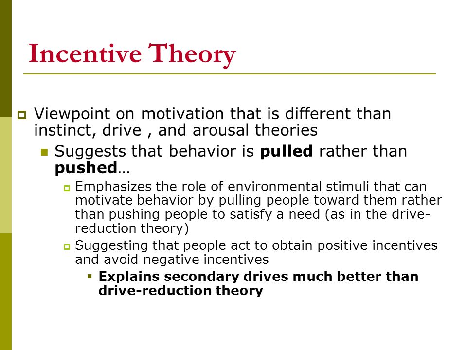 Incentive Theory Viewpoint on motivation that is different than instinct, drive , and arousal theories.