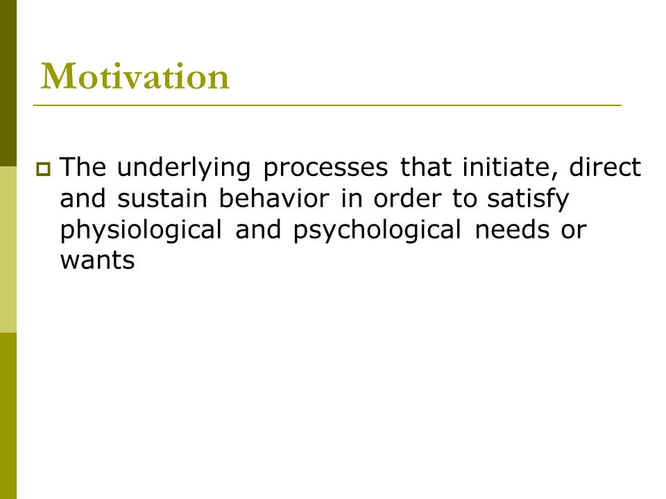 Motivation The underlying processes that initiate, direct and sustain behavior in order to satisfy physiological and psychological needs or wants.