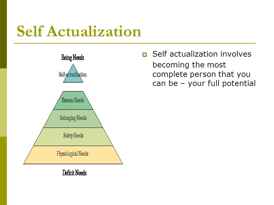 Self Actualization Self actualization involves becoming the most complete person that you can be – your full potential.