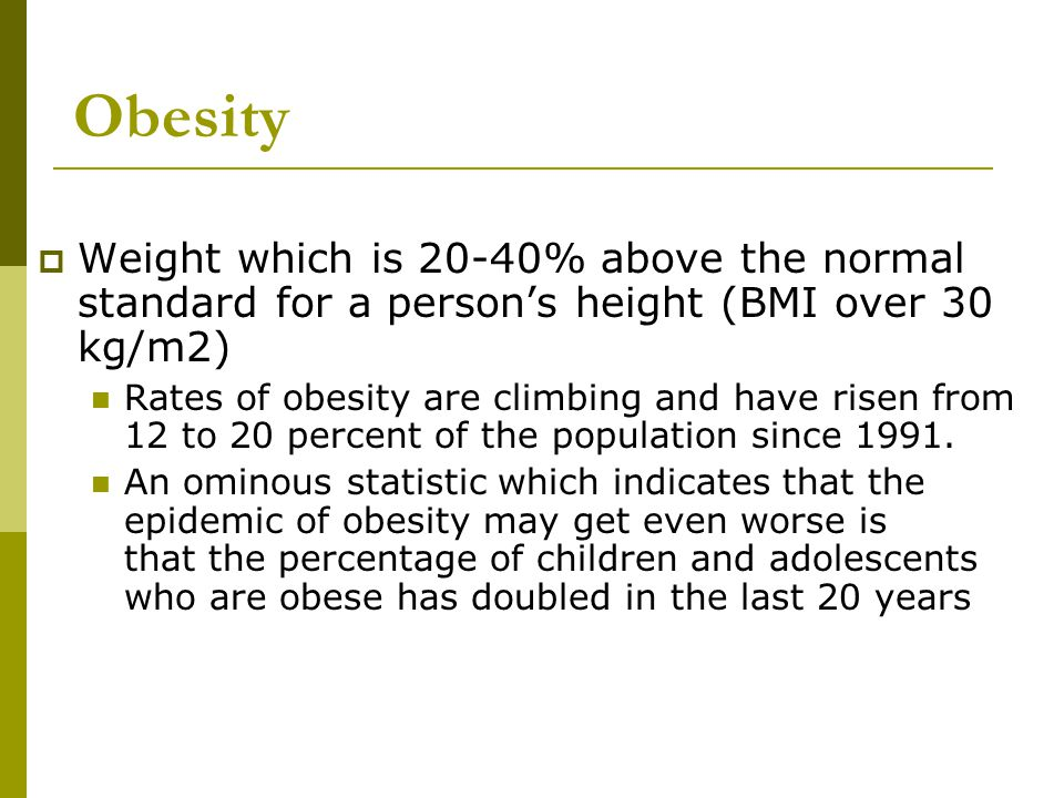 Obesity Weight which is 20-40% above the normal standard for a person's height (BMI over 30 kg/m2)