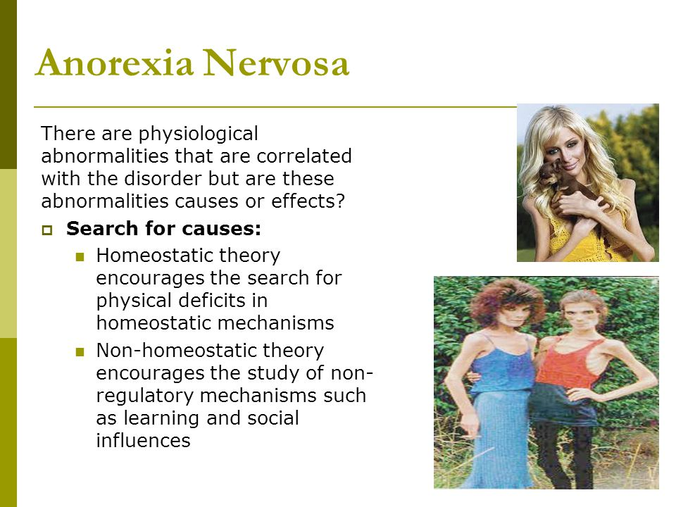 Anorexia Nervosa There are physiological abnormalities that are correlated with the disorder but are these abnormalities causes or effects