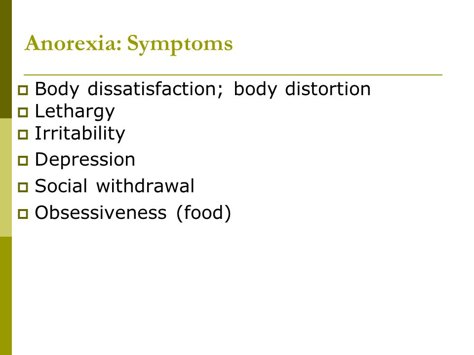 Anorexia: Symptoms Body dissatisfaction; body distortion Lethargy