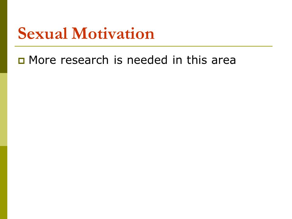 Sexual Motivation More research is needed in this area