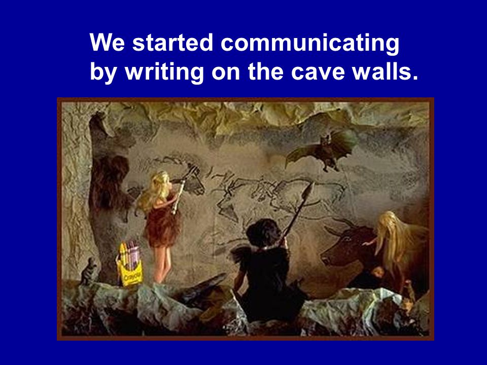 We started communicating by writing on the cave walls.