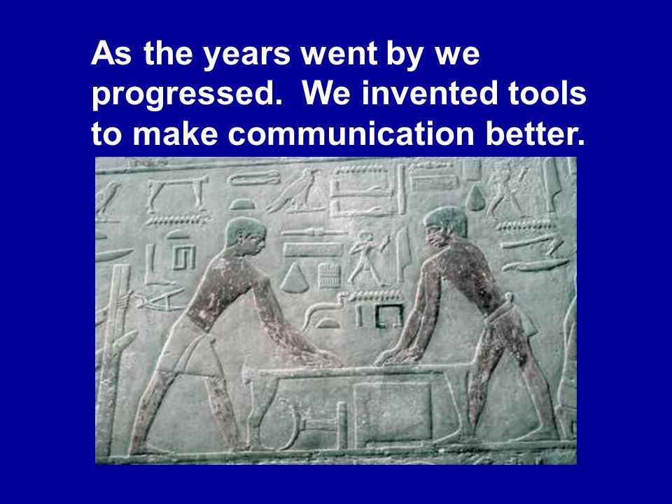 James Halderman As the years went by we progressed. We invented tools to make communication better.