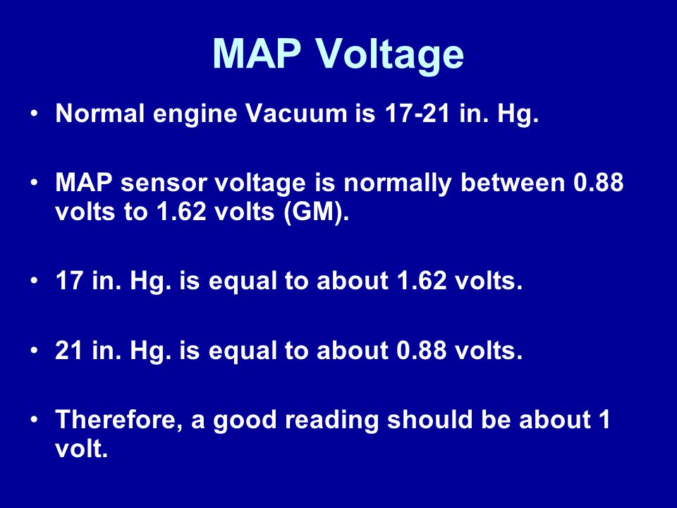 MAP Voltage Normal engine Vacuum is 17-21 in. Hg.