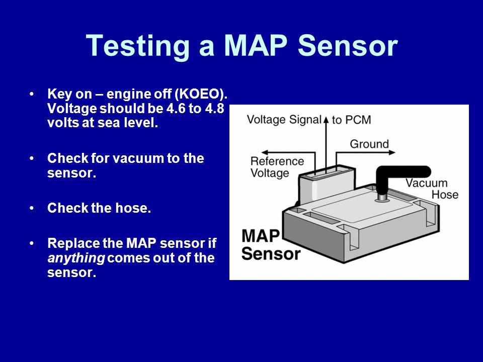 James Halderman Testing a MAP Sensor. Key on – engine off (KOEO). Voltage should be 4.6 to 4.8 volts at sea level.