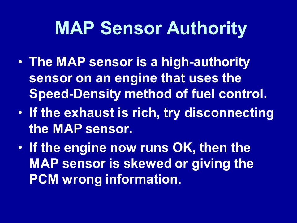 James Halderman MAP Sensor Authority. The MAP sensor is a high-authority sensor on an engine that uses the Speed-Density method of fuel control.