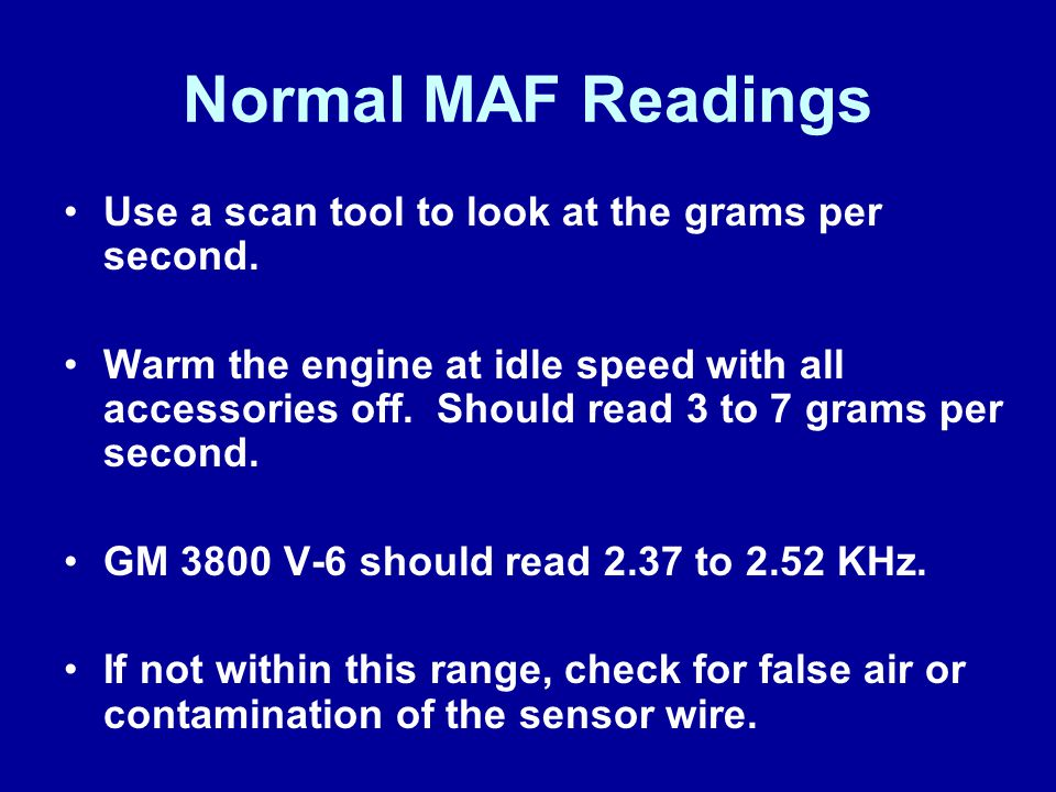 Normal MAF Readings Use a scan tool to look at the grams per second.