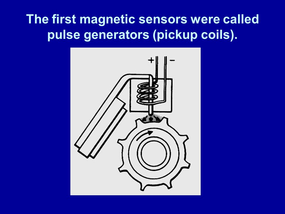 James Halderman The first magnetic sensors were called pulse generators (pickup coils).