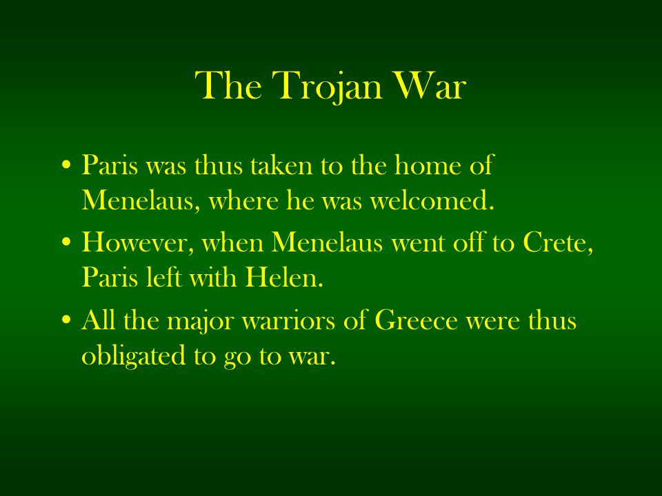 The Trojan War Paris was thus taken to the home of Menelaus, where he was welcomed. However, when Menelaus went off to Crete, Paris left with Helen.