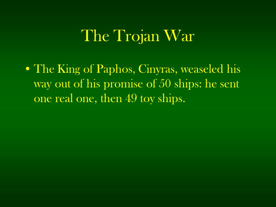 The Trojan War The King of Paphos, Cinyras, weaseled his way out of his promise of 50 ships: he sent one real one, then 49 toy ships.