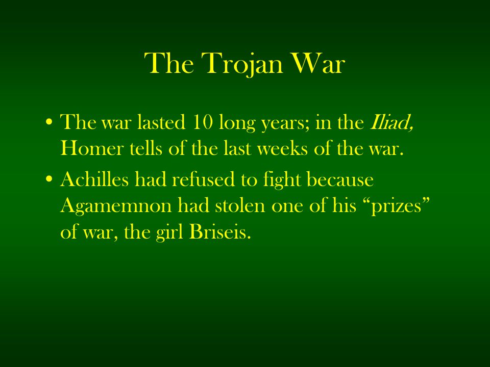 The Trojan War The war lasted 10 long years; in the Iliad, Homer tells of the last weeks of the war.