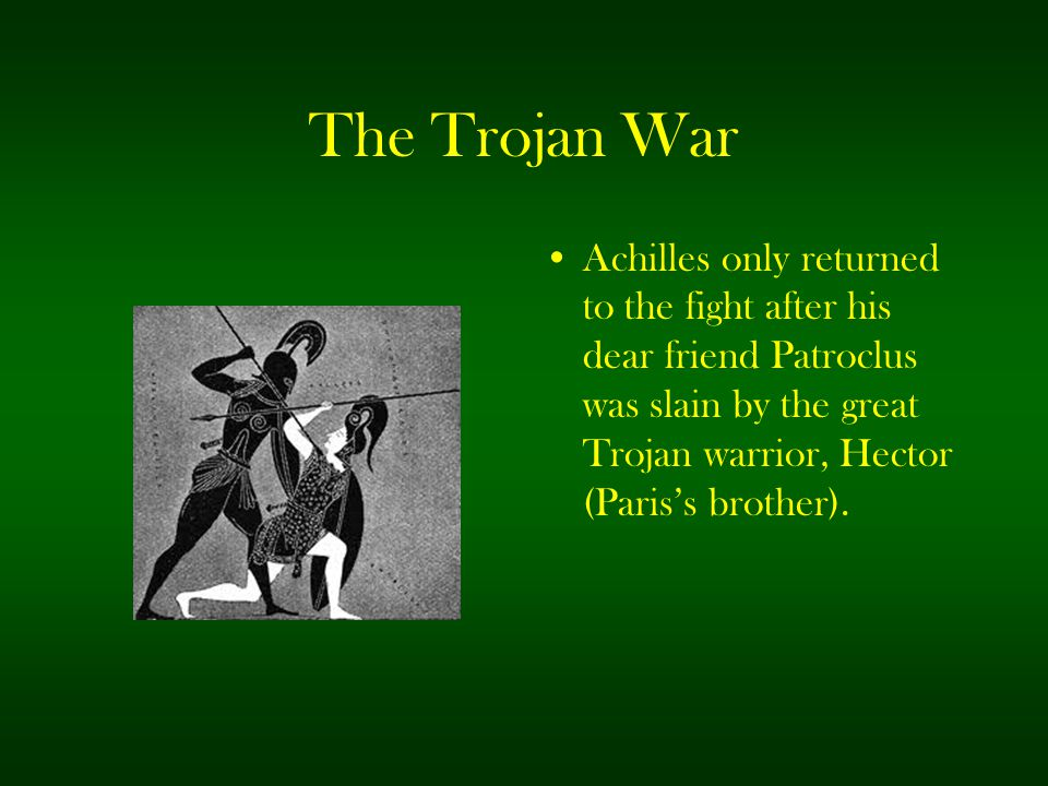 The Trojan War Achilles only returned to the fight after his dear friend Patroclus was slain by the great Trojan warrior, Hector (Paris's brother).