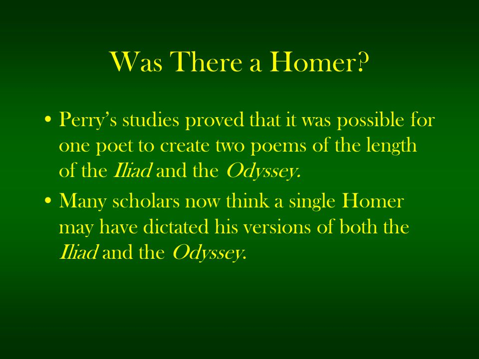 Was There a Homer Perry's studies proved that it was possible for one poet to create two poems of the length of the Iliad and the Odyssey.