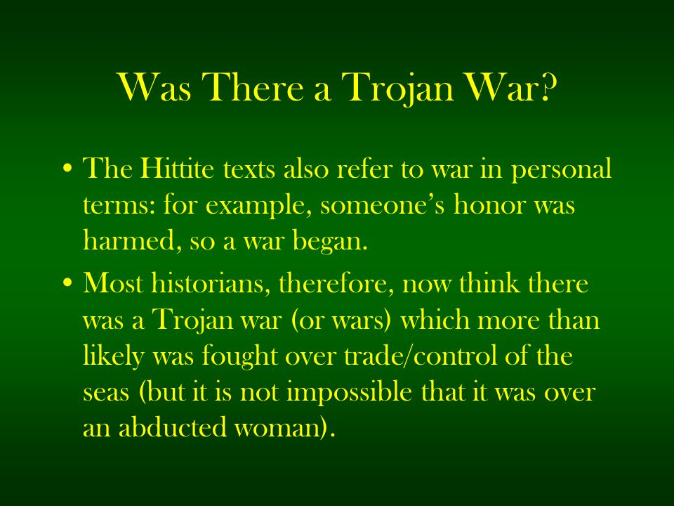 Was There a Trojan War The Hittite texts also refer to war in personal terms: for example, someone's honor was harmed, so a war began.