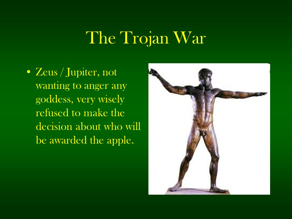 The Trojan War Zeus / Jupiter, not wanting to anger any goddess, very wisely refused to make the decision about who will be awarded the apple.