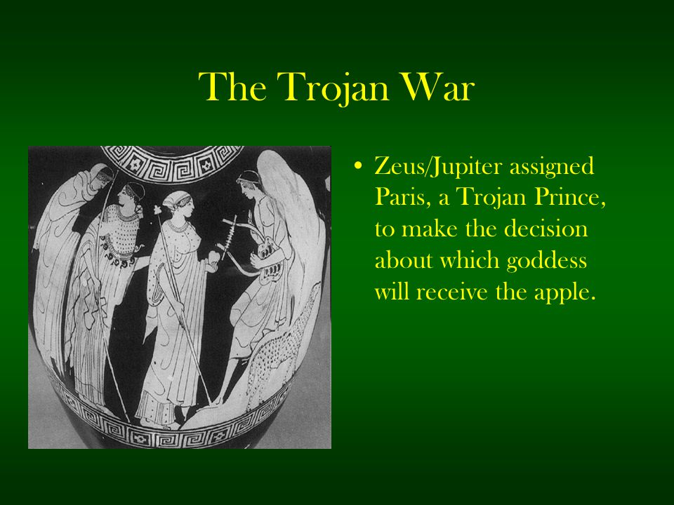 The Trojan War Zeus/Jupiter assigned Paris, a Trojan Prince, to make the decision about which goddess will receive the apple.