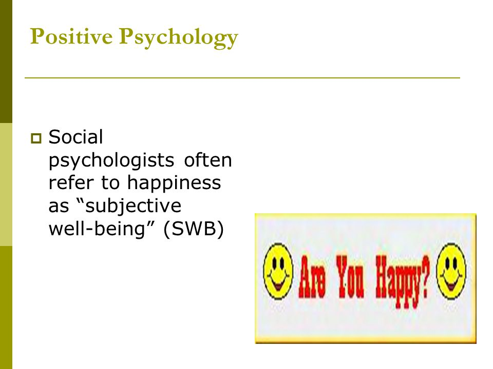 Positive Psychology Social psychologists often refer to happiness as subjective well-being (SWB)