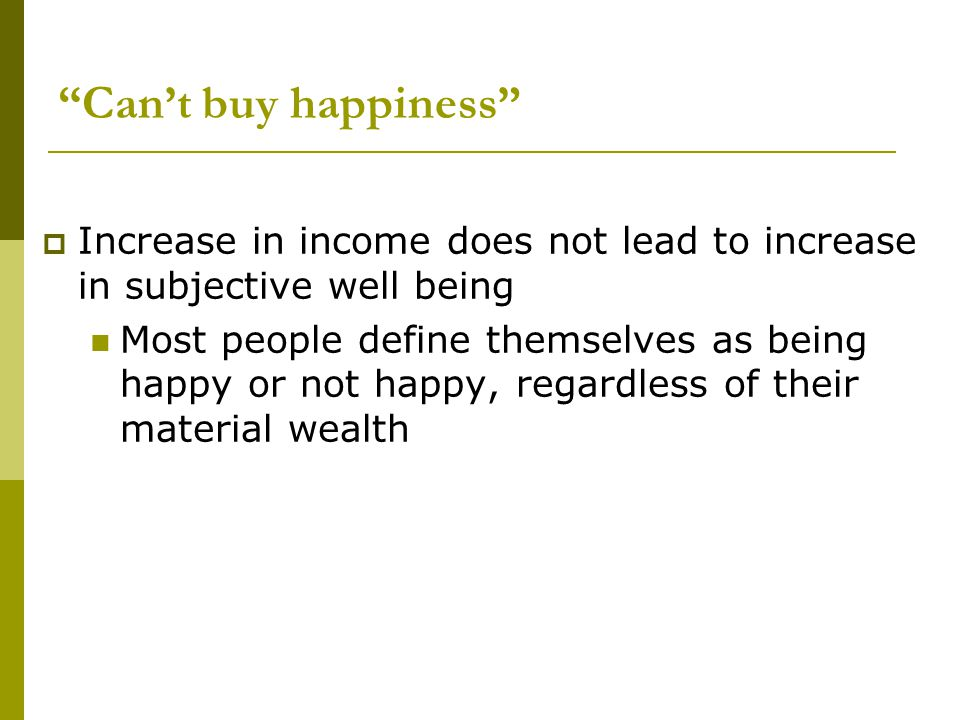 Can't buy happiness Increase in income does not lead to increase in subjective well being.