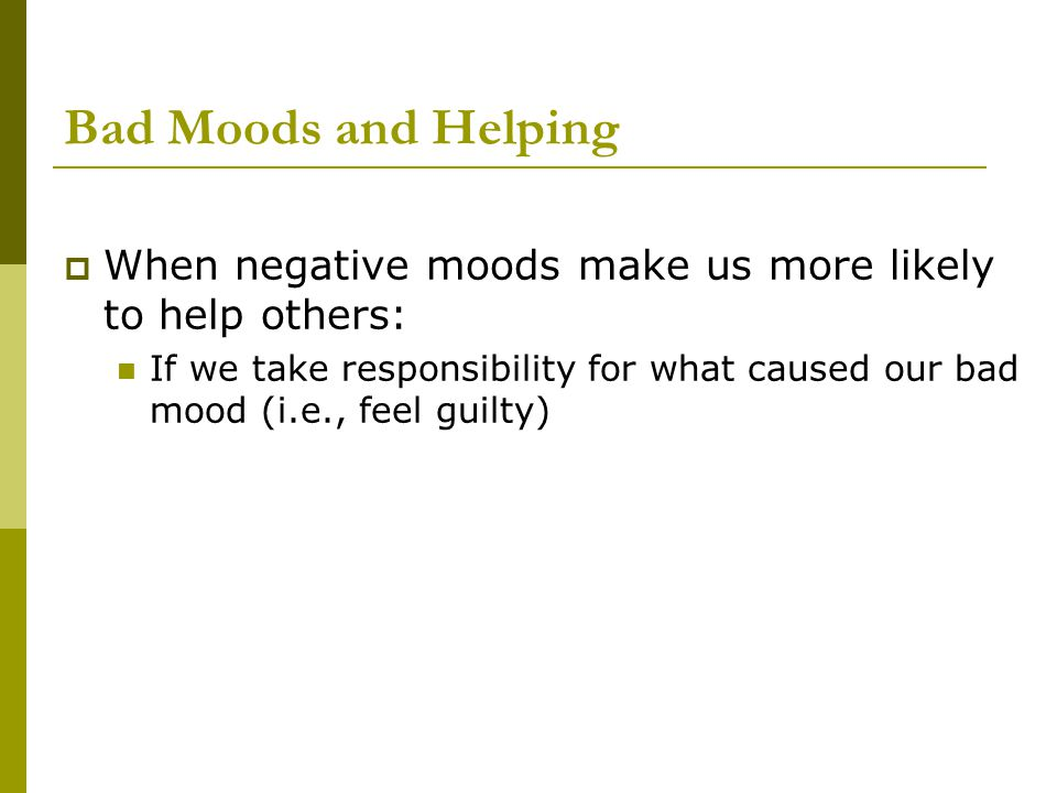 Bad Moods and Helping When negative moods make us more likely to help others: