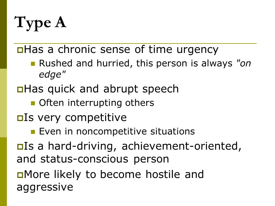 Type A Has a chronic sense of time urgency Has quick and abrupt speech