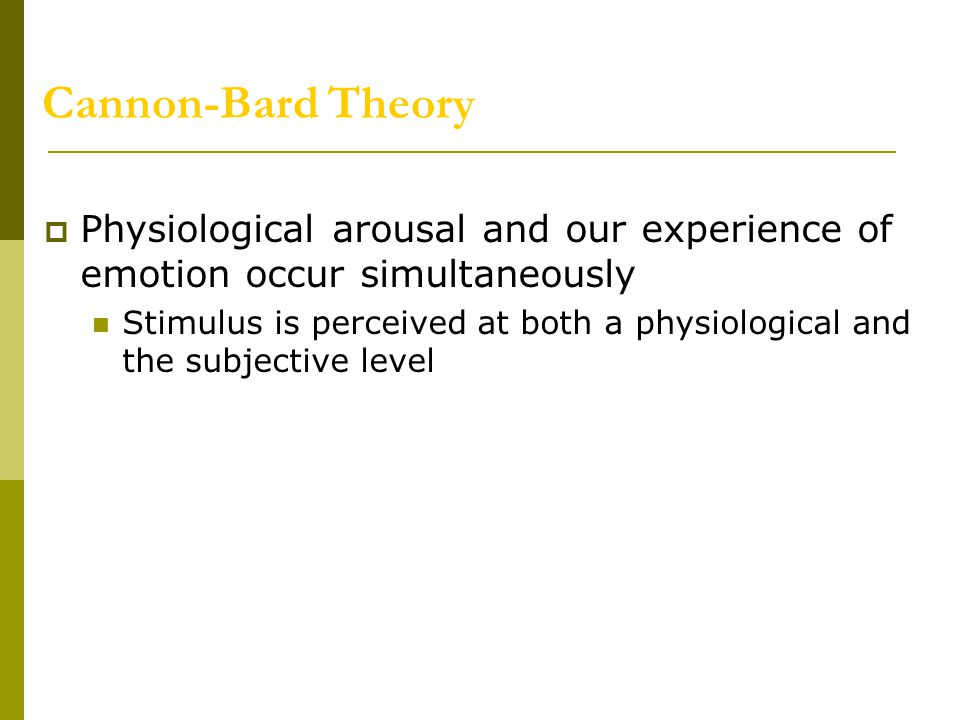 Cannon-Bard Theory Physiological arousal and our experience of emotion occur simultaneously.