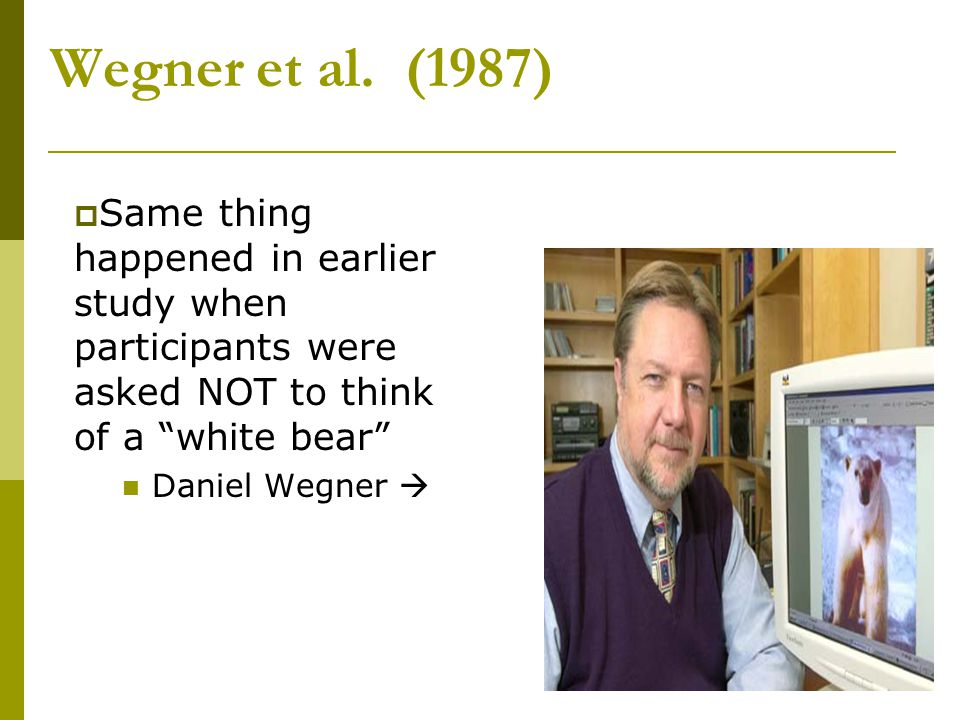 Wegner et al. (1987) Same thing happened in earlier study when participants were asked NOT to think of a white bear