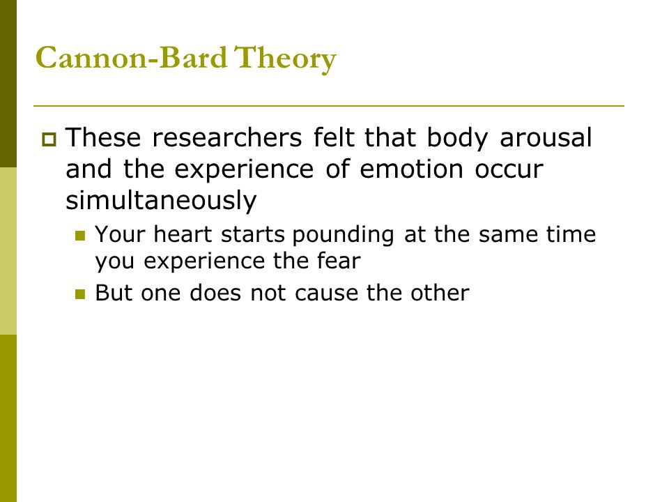Cannon-Bard Theory These researchers felt that body arousal and the experience of emotion occur simultaneously.