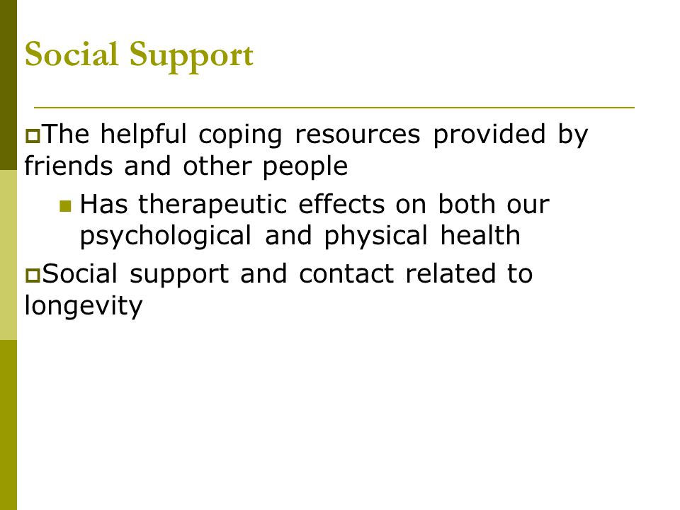 Social Support The helpful coping resources provided by friends and other people.
