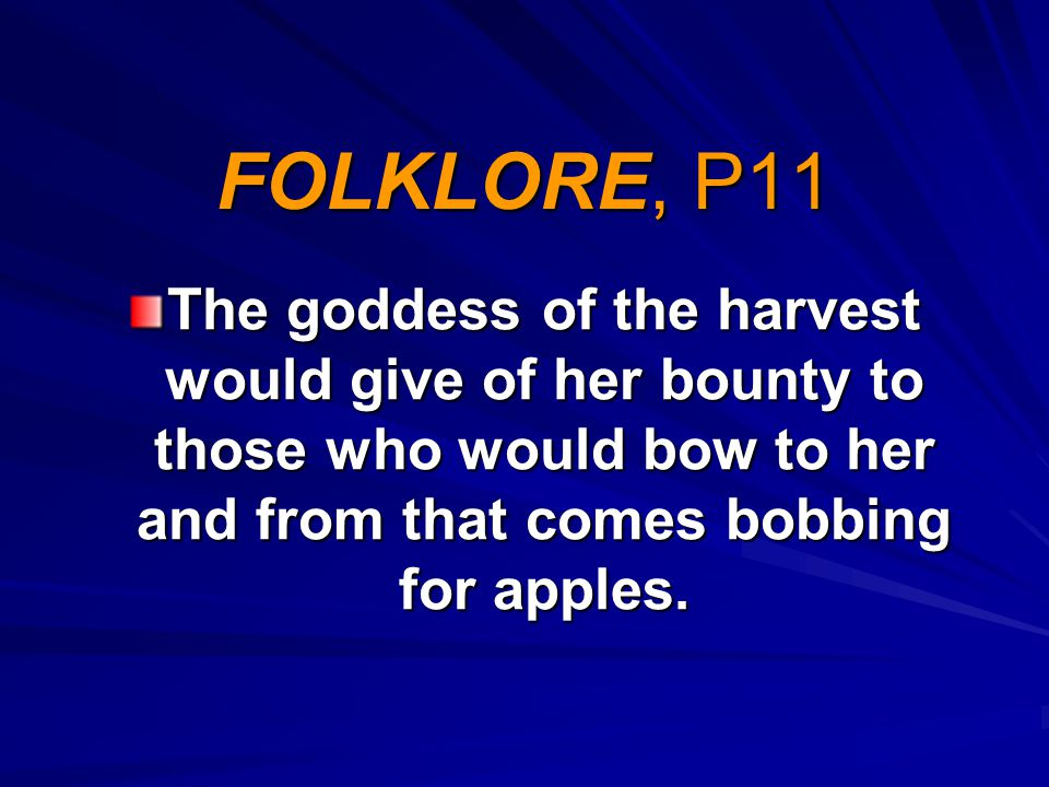 FOLKLORE, P11 The goddess of the harvest would give of her bounty to those who would bow to her and from that comes bobbing for apples.