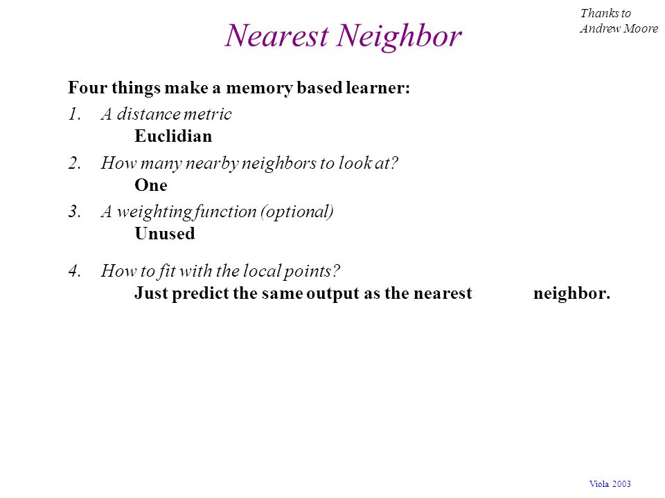 Nearest Neighbor Four things make a memory based learner: