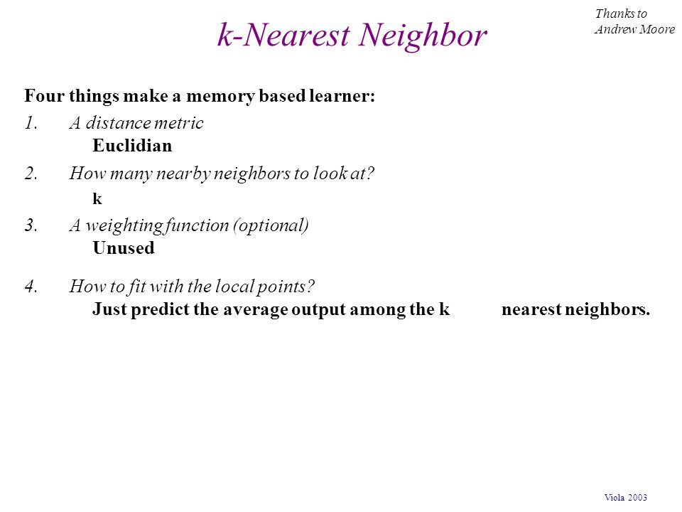 k-Nearest Neighbor Four things make a memory based learner:
