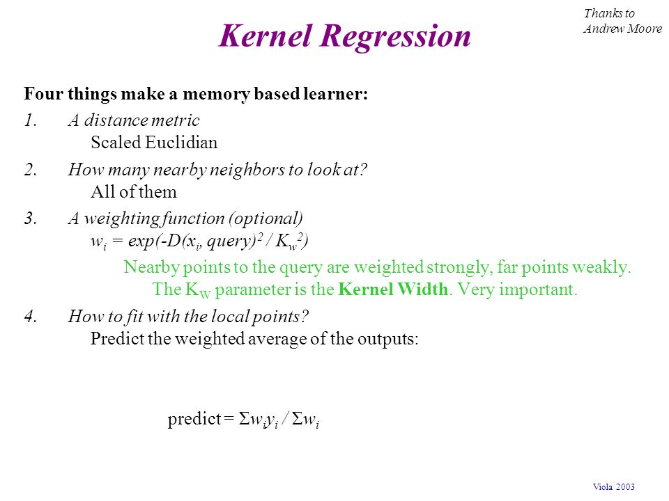 Kernel Regression Four things make a memory based learner: