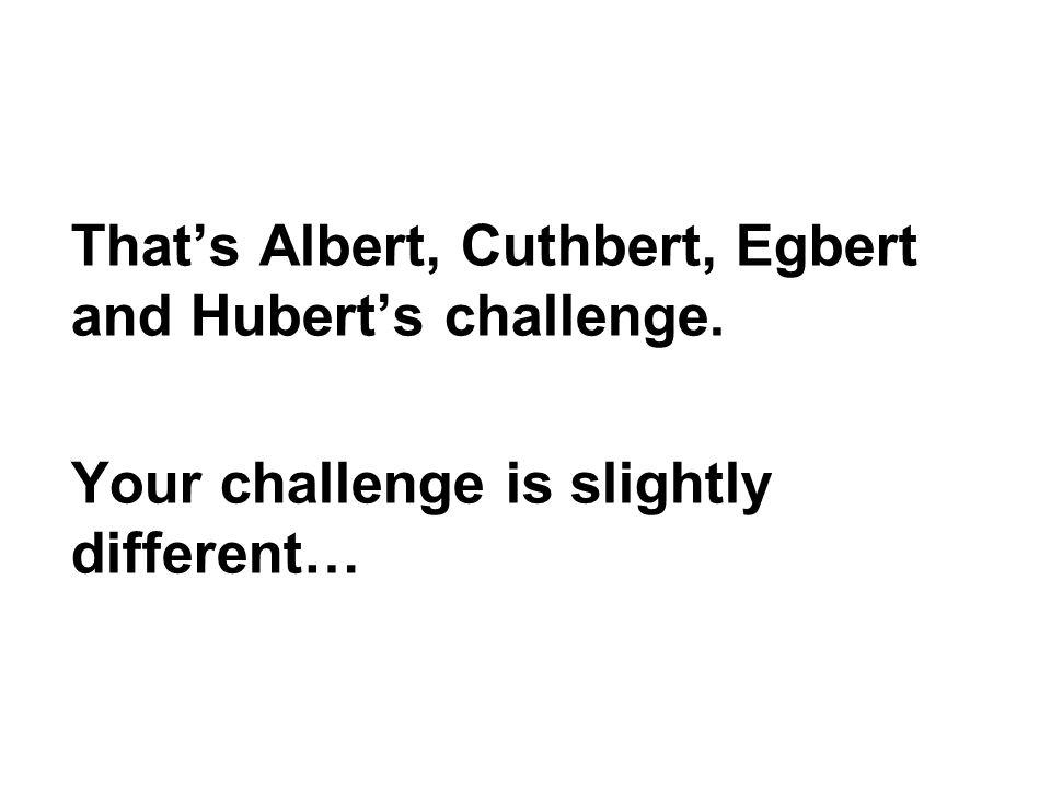 That's Albert, Cuthbert, Egbert and Hubert's challenge.