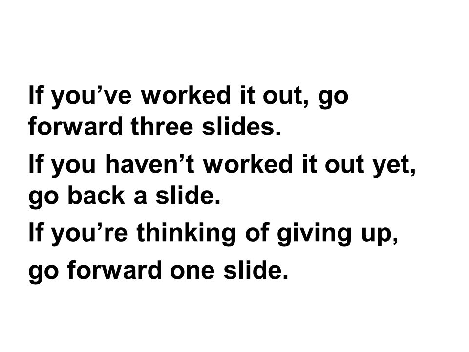 If you've worked it out, go forward three slides.