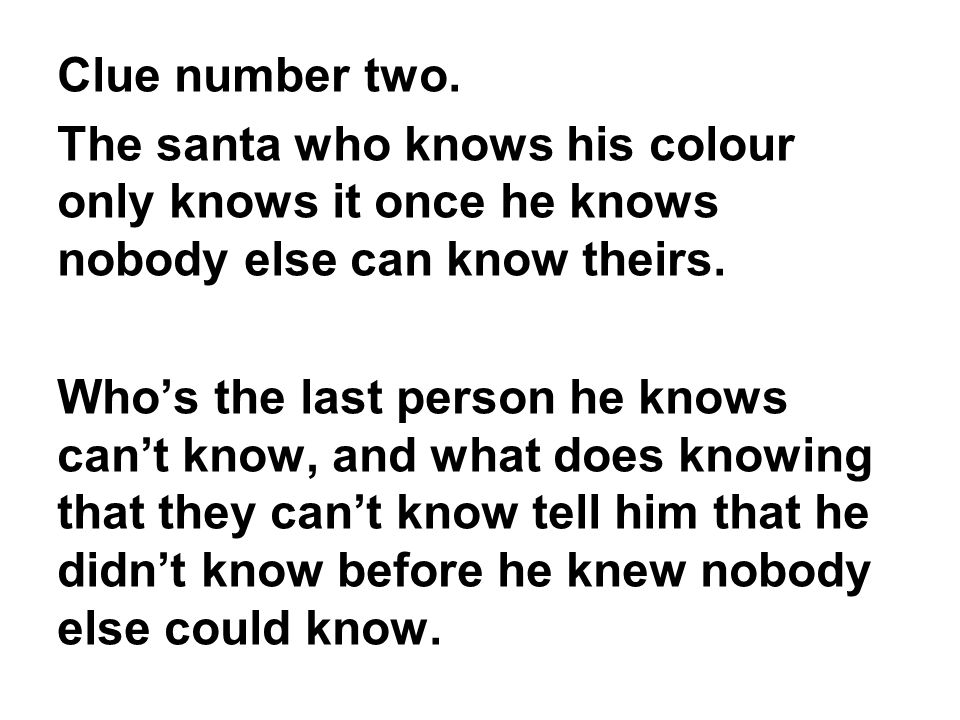 Clue number two. The santa who knows his colour only knows it once he knows nobody else can know theirs.