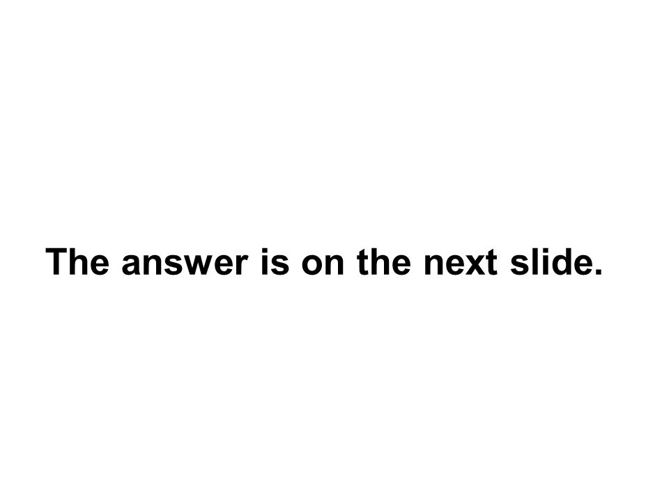 The answer is on the next slide.