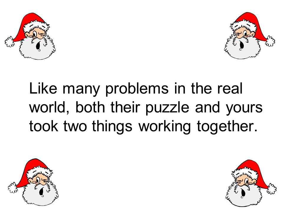 Like many problems in the real world, both their puzzle and yours took two things working together.