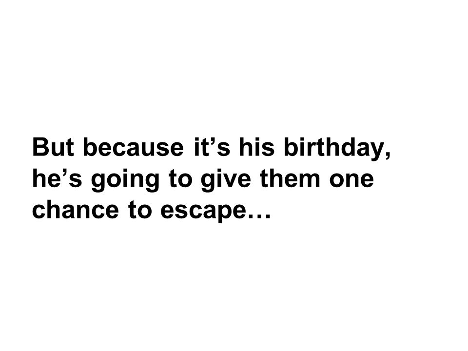 But because it's his birthday, he's going to give them one chance to escape…