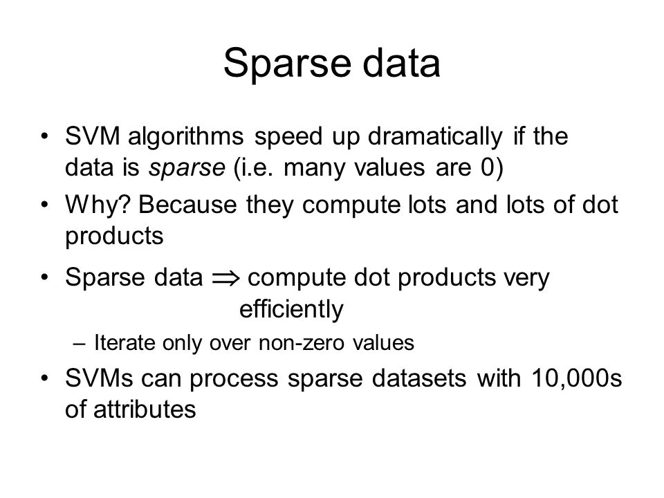 Sparse data SVM algorithms speed up dramatically if the data is sparse (i.e. many values are 0)