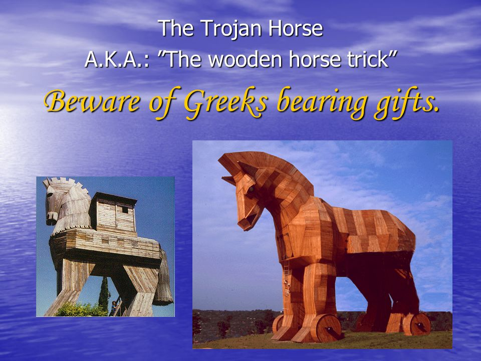 Beware of Greeks bearing gifts.