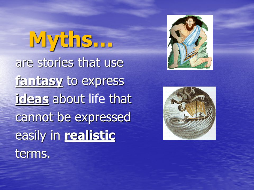 Myths… are stories that use fantasy to express ideas about life that
