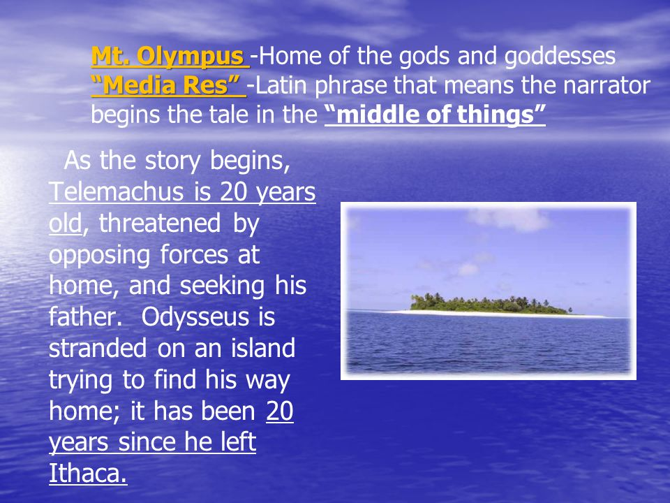 Mt. Olympus -Home of the gods and goddesses Media Res -Latin phrase that means the narrator begins the tale in the middle of things
