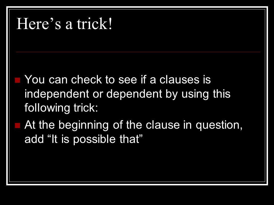 Here's a trick! You can check to see if a clauses is independent or dependent by using this following trick: