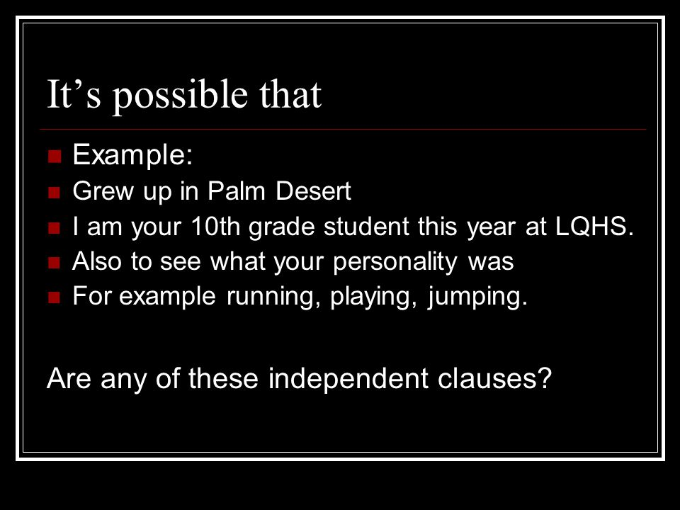It's possible that Example: Are any of these independent clauses