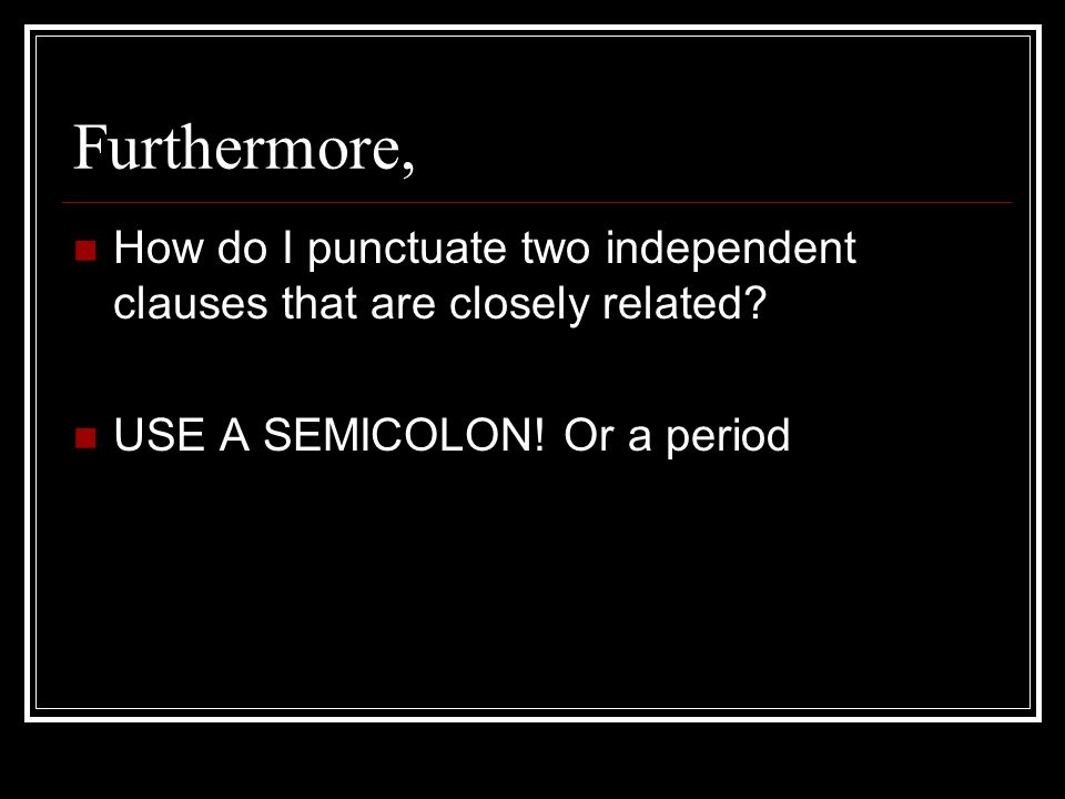Furthermore, How do I punctuate two independent clauses that are closely related.